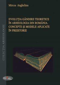 Evoluţia gândirii teoretice în arheologia din România. Concepte şi modele aplicate în preistorie