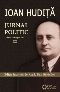 IOAN HUDIȚĂ. JURNAL POLITIC (13 mai – 18 august 1947) vol. XX
